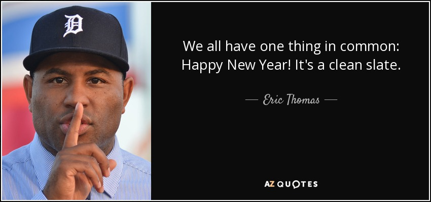 We all have one thing in common: Happy New Year! It's a clean slate. - Eric Thomas