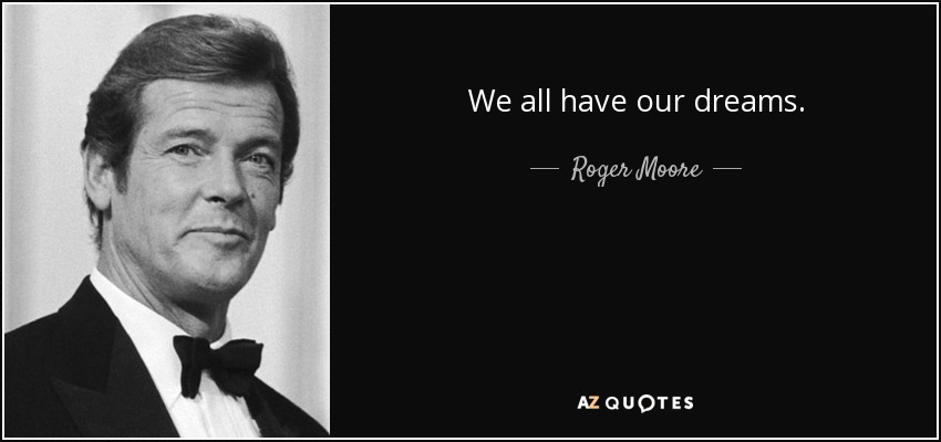 We all have our dreams. - Roger Moore