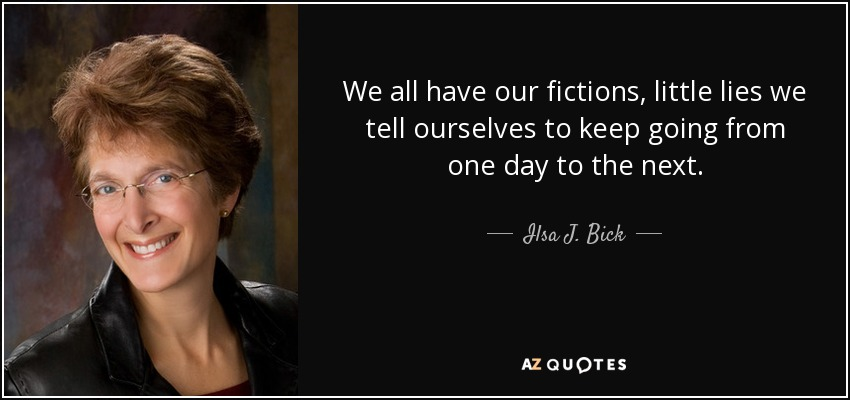 We all have our fictions, little lies we tell ourselves to keep going from one day to the next. - Ilsa J. Bick