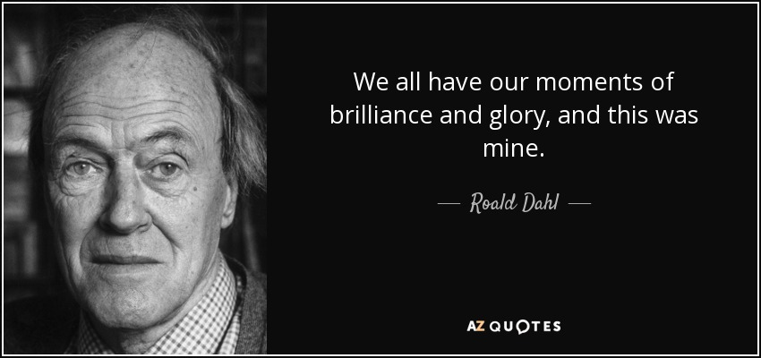 We all have our moments of brilliance and glory, and this was mine. - Roald Dahl