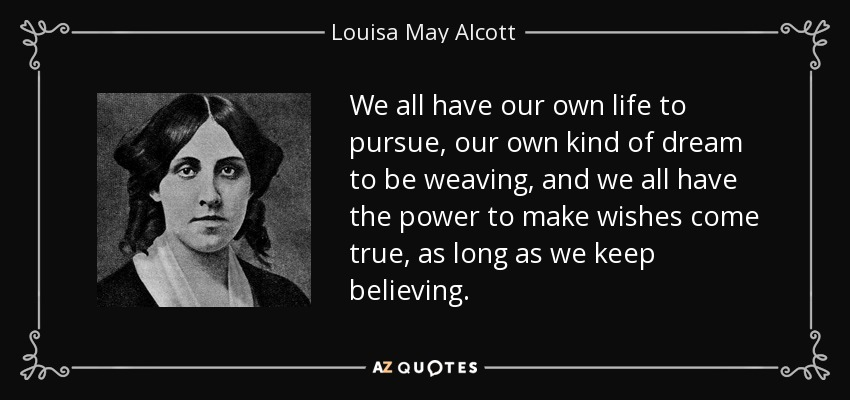 We all have our own life to pursue, our own kind of dream to be weaving, and we all have the power to make wishes come true, as long as we keep believing. - Louisa May Alcott