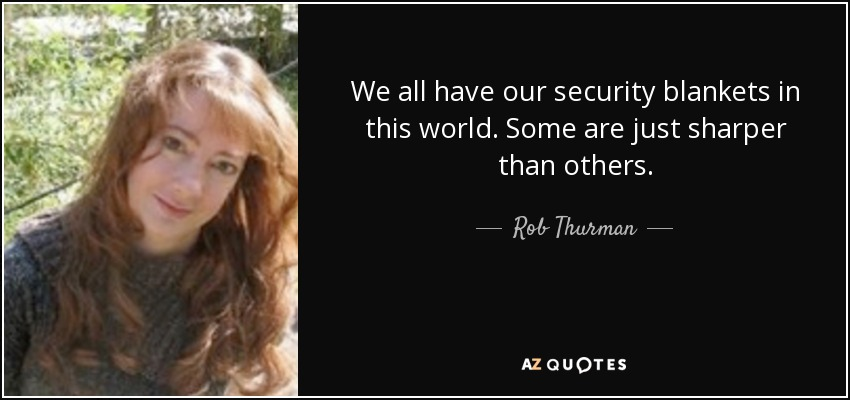 We all have our security blankets in this world. Some are just sharper than others. - Rob Thurman