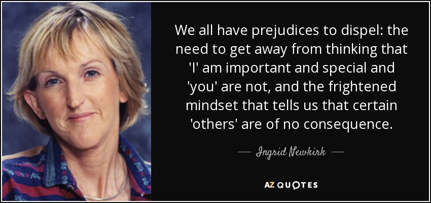 We all have prejudices to dispel: the need to get away from thinking that 'I' am important and special and 'you' are not, and the frightened mindset that tells us that certain 'others' are of no consequence. - Ingrid Newkirk