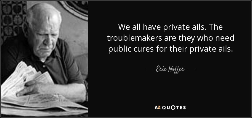We all have private ails. The troublemakers are they who need public cures for their private ails. - Eric Hoffer
