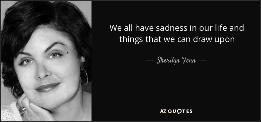 Sherilyn Fenn Quote We All Have Sadness In Our Life And Things That