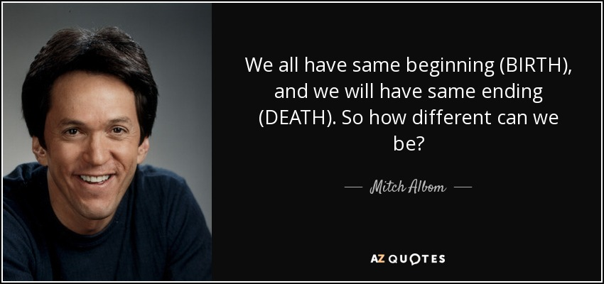 We all have same beginning (BIRTH), and we will have same ending (DEATH). So how different can we be? - Mitch Albom