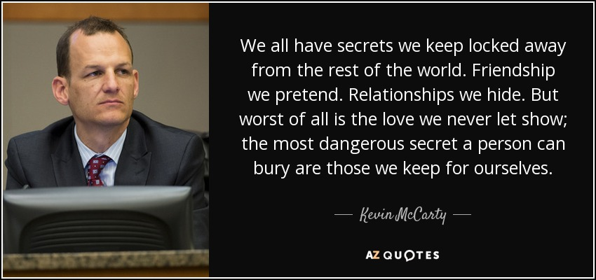 We all have secrets we keep locked away from the rest of the world. Friendship we pretend. Relationships we hide. But worst of all is the love we never let show; the most dangerous secret a person can bury are those we keep for ourselves. - Kevin McCarty