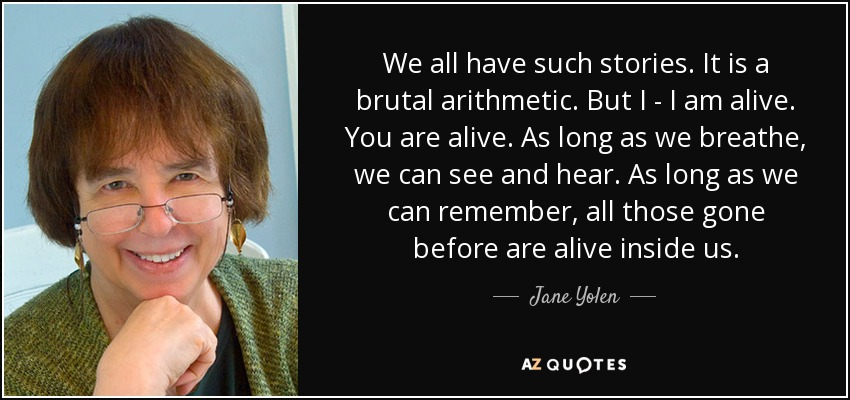 We all have such stories. It is a brutal arithmetic. But I - I am alive. You are alive. As long as we breathe, we can see and hear. As long as we can remember, all those gone before are alive inside us. - Jane Yolen