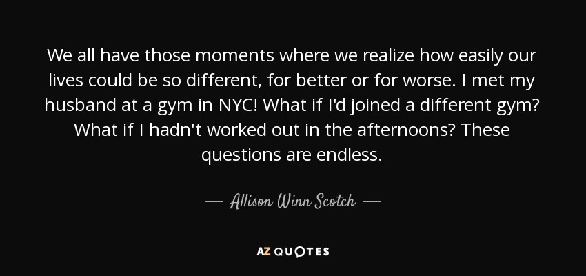 We all have those moments where we realize how easily our lives could be so different, for better or for worse. I met my husband at a gym in NYC! What if I'd joined a different gym? What if I hadn't worked out in the afternoons? These questions are endless. - Allison Winn Scotch