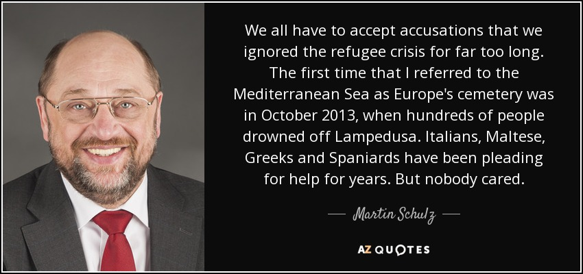 We all have to accept accusations that we ignored the refugee crisis for far too long. The first time that I referred to the Mediterranean Sea as Europe's cemetery was in October 2013, when hundreds of people drowned off Lampedusa. Italians, Maltese, Greeks and Spaniards have been pleading for help for years. But nobody cared. - Martin Schulz