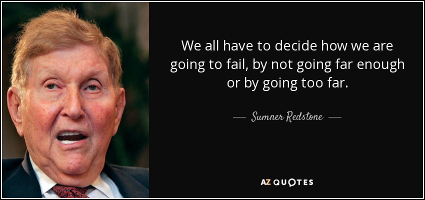We all have to decide how we are going to fail, by not going far enough or by going too far. - Sumner Redstone