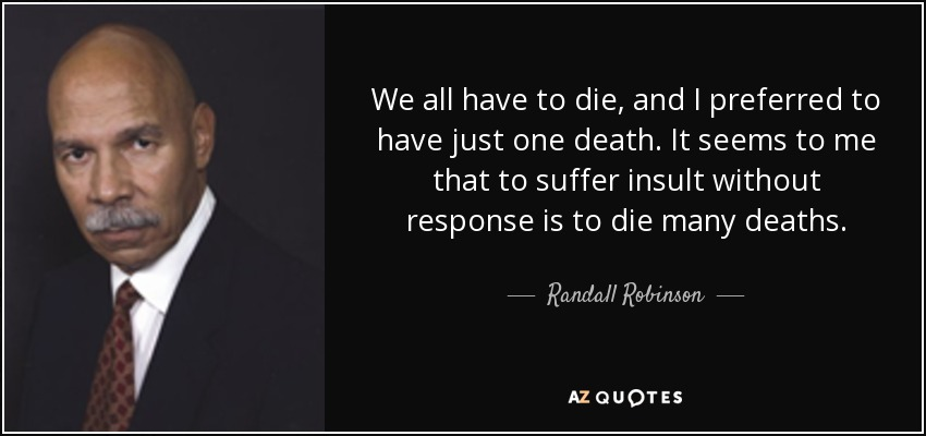 We all have to die, and I preferred to have just one death. It seems to me that to suffer insult without response is to die many deaths. - Randall Robinson