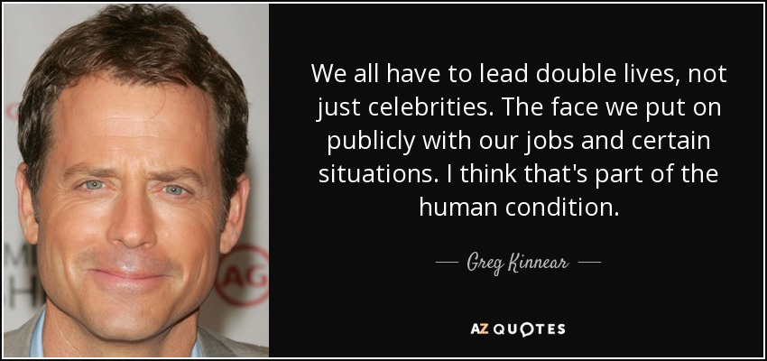 We all have to lead double lives, not just celebrities. The face we put on publicly with our jobs and certain situations. I think that's part of the human condition. - Greg Kinnear