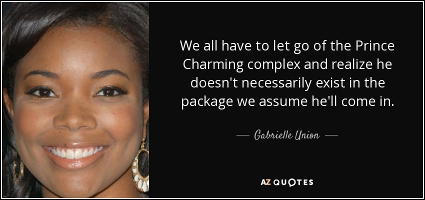 We all have to let go of the Prince Charming complex and realize he doesn't necessarily exist in the package we assume he'll come in. - Gabrielle Union