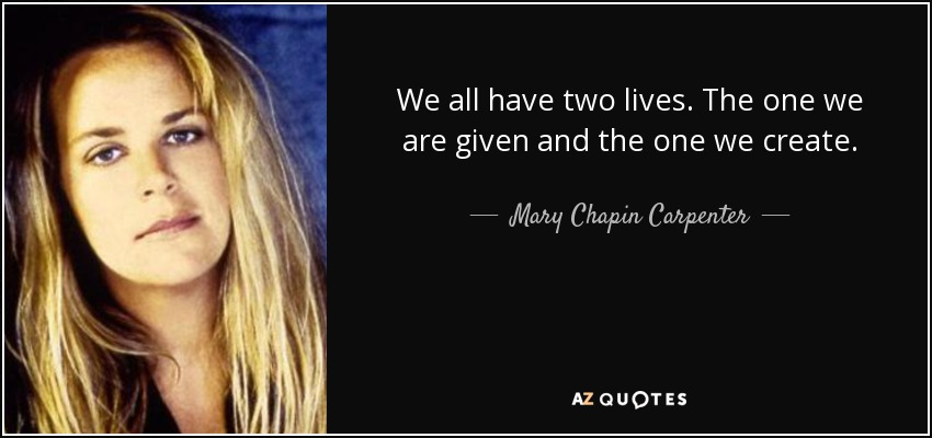 We all have two lives. The one we are given and the one we create. - Mary Chapin Carpenter