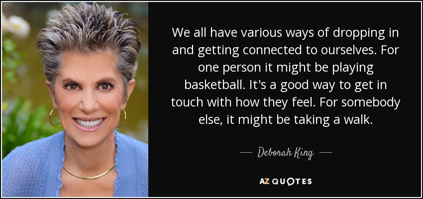 We all have various ways of dropping in and getting connected to ourselves. For one person it might be playing basketball. It's a good way to get in touch with how they feel. For somebody else, it might be taking a walk. - Deborah King