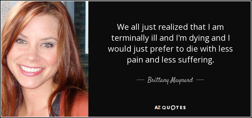 We all just realized that I am terminally ill and I'm dying and I would just prefer to die with less pain and less suffering. - Brittany Maynard