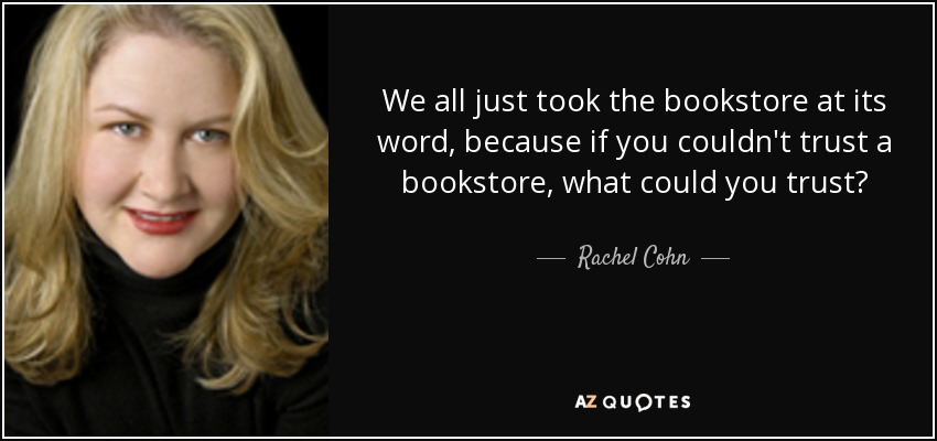 We all just took the bookstore at its word, because if you couldn't trust a bookstore, what could you trust? - Rachel Cohn