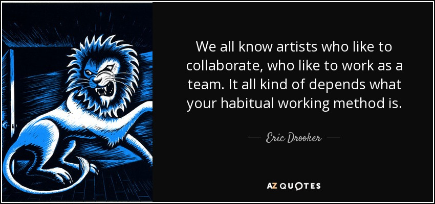 We all know artists who like to collaborate, who like to work as a team. It all kind of depends what your habitual working method is. - Eric Drooker
