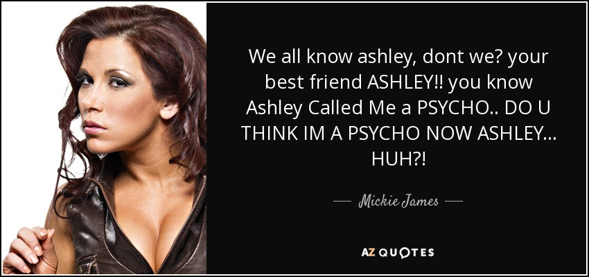 We all know ashley, dont we? your best friend ASHLEY!! you know Ashley Called Me a PSYCHO.. DO U THINK IM A PSYCHO NOW ASHLEY... HUH?! - Mickie James