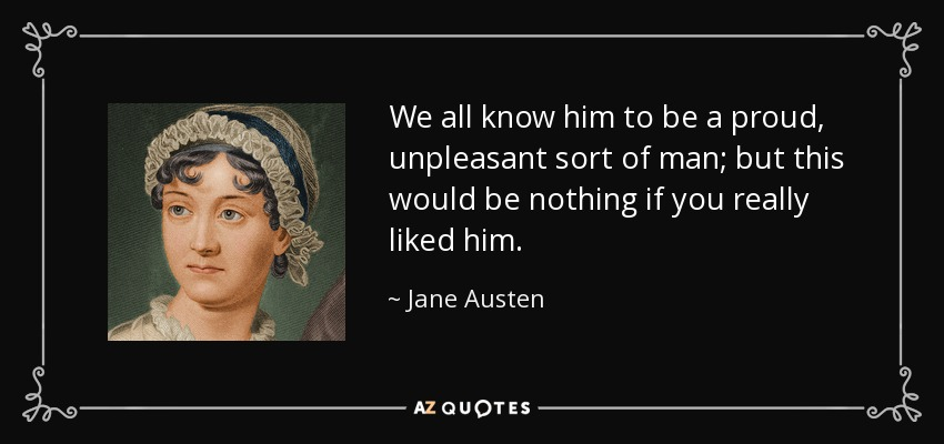 We all know him to be a proud, unpleasant sort of man; but this would be nothing if you really liked him. - Jane Austen