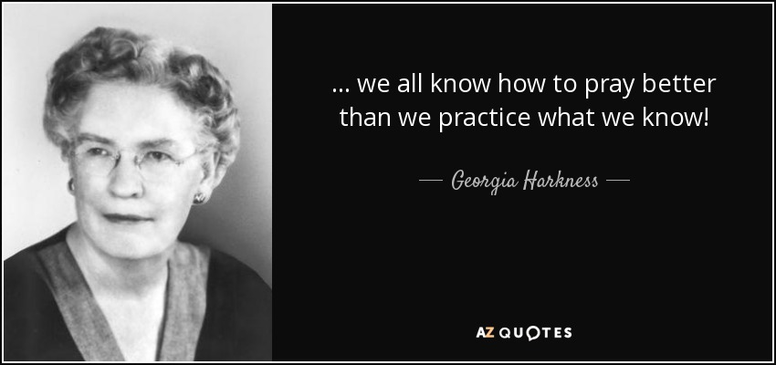 ... we all know how to pray better than we practice what we know! - Georgia Harkness