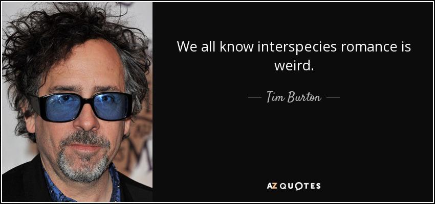 We all know interspecies romance is weird. - Tim Burton