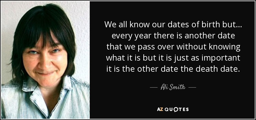 We all know our dates of birth but . . . every year there is another date that we pass over without knowing what it is but it is just as important it is the other date the death date. - Ali Smith