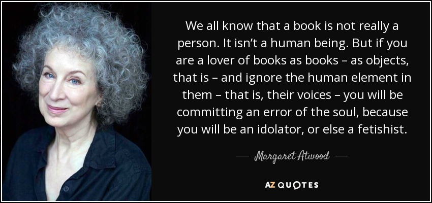 We all know that a book is not really a person. It isn't a human being. But if you are a lover of books as books – as objects, that is – and ignore the human element in them – that is, their voices – you will be committing an error of the soul, because you will be an idolator, or else a fetishist. - Margaret Atwood