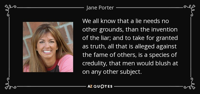 We all know that a lie needs no other grounds, than the invention of the liar; and to take for granted as truth, all that is alleged against the fame of others, is a species of credulity, that men would blush at on any other subject. - Jane Porter