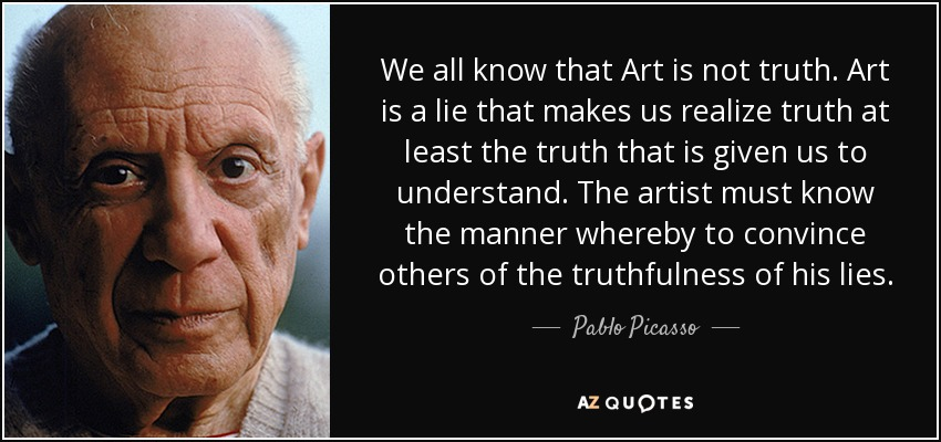 We all know that Art is not truth. Art is a lie that makes us realize truth at least the truth that is given us to understand. The artist must know the manner whereby to convince others of the truthfulness of his lies. - Pablo Picasso
