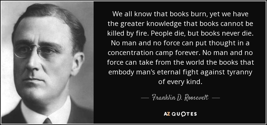 We all know that books burn, yet we have the greater knowledge that books cannot be killed by fire. People die, but books never die. No man and no force can put thought in a concentration camp forever. No man and no force can take from the world the books that embody man's eternal fight against tyranny of every kind. - Franklin D. Roosevelt