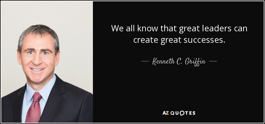 We all know that great leaders can create great successes. - Kenneth C. Griffin