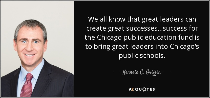 We all know that great leaders can create great successes...success for the Chicago public education fund is to bring great leaders into Chicago's public schools. - Kenneth C. Griffin