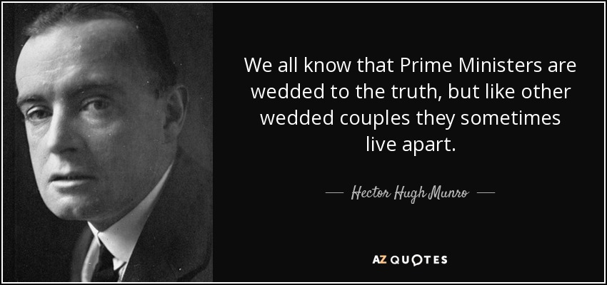 We all know that Prime Ministers are wedded to the truth, but like other wedded couples they sometimes live apart. - Hector Hugh Munro