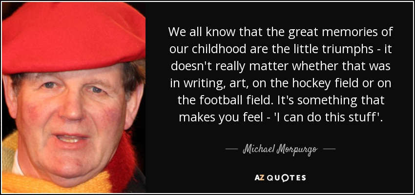 We all know that the great memories of our childhood are the little triumphs - it doesn't really matter whether that was in writing, art, on the hockey field or on the football field. It's something that makes you feel - 'I can do this stuff'. - Michael Morpurgo
