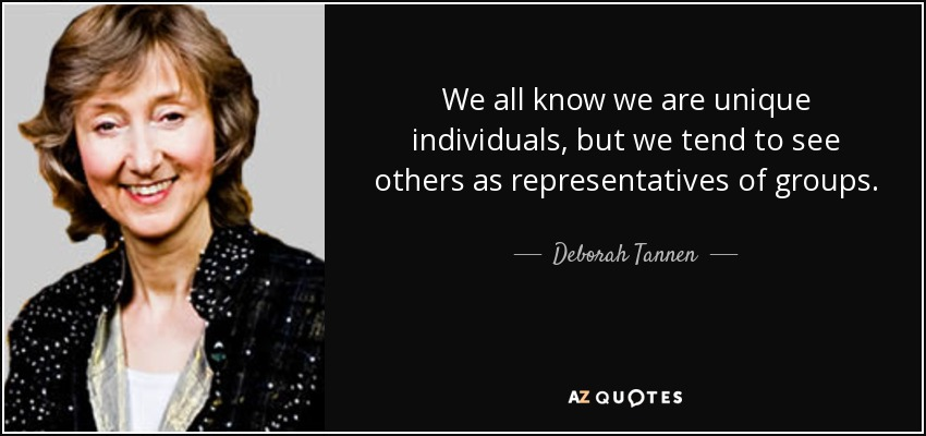 We all know we are unique individuals, but we tend to see others as representatives of groups. - Deborah Tannen