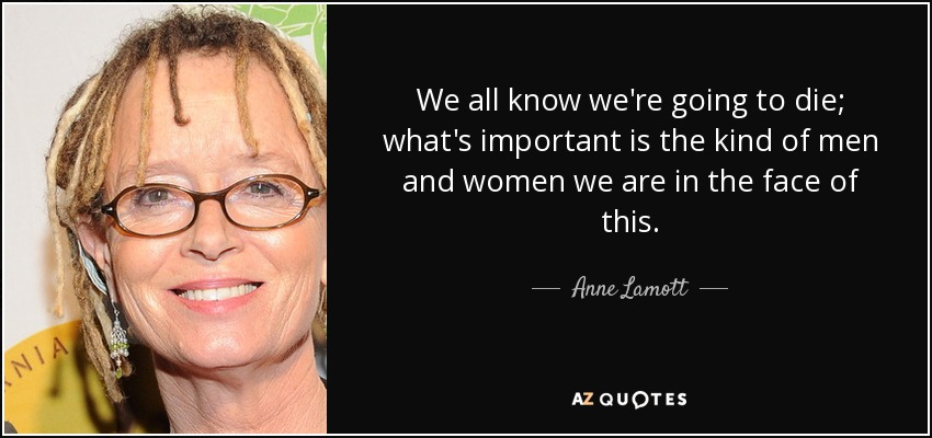 We all know we're going to die; what's important is the kind of men and women we are in the face of this. - Anne Lamott
