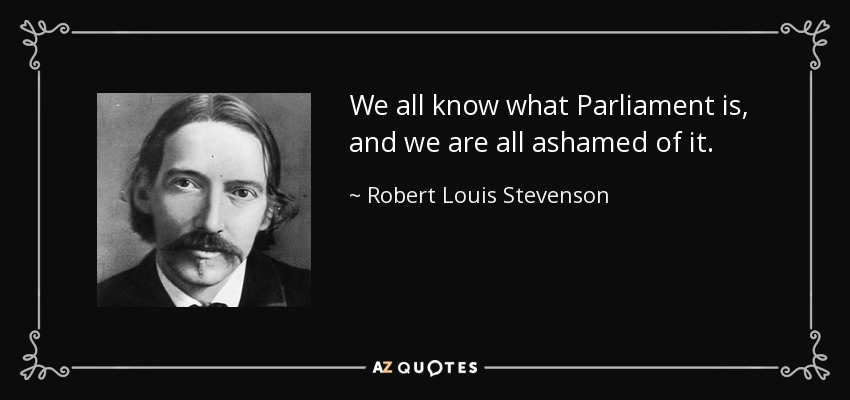 We all know what Parliament is, and we are all ashamed of it. - Robert Louis Stevenson