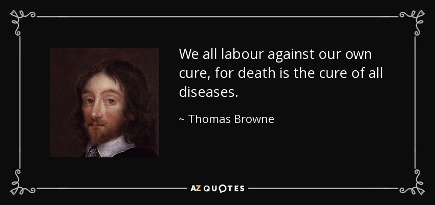 We all labour against our own cure, for death is the cure of all diseases. - Thomas Browne