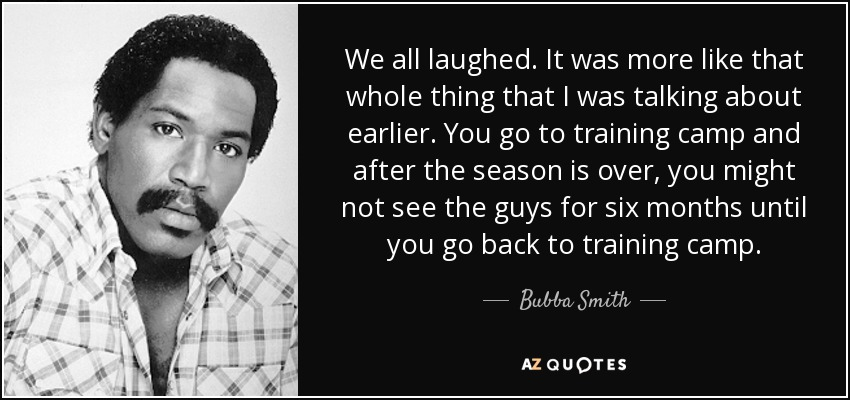 We all laughed. It was more like that whole thing that I was talking about earlier. You go to training camp and after the season is over, you might not see the guys for six months until you go back to training camp. - Bubba Smith