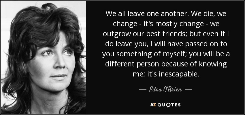 We all leave one another. We die, we change - it's mostly change - we outgrow our best friends; but even if I do leave you, I will have passed on to you something of myself; you will be a different person because of knowing me; it's inescapable... - Edna O'Brien