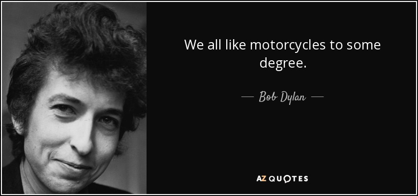 We all like motorcycles to some degree. - Bob Dylan