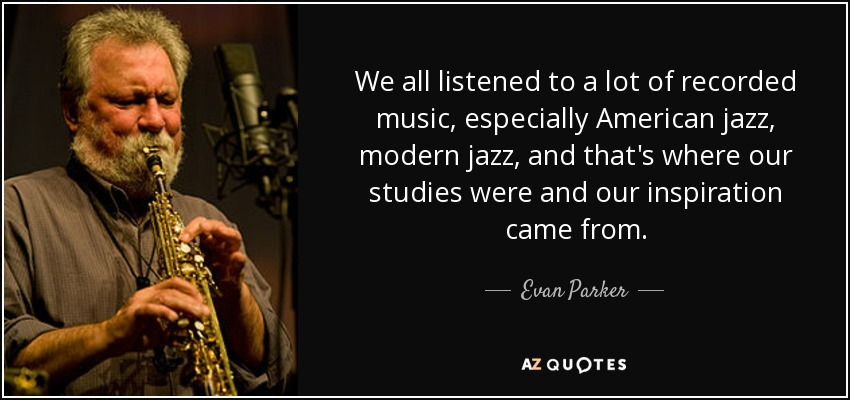 We all listened to a lot of recorded music, especially American jazz, modern jazz, and that's where our studies were and our inspiration came from. - Evan Parker