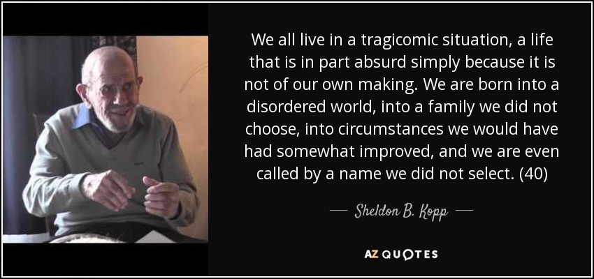 We all live in a tragicomic situation, a life that is in part absurd simply because it is not of our own making. We are born into a disordered world, into a family we did not choose, into circumstances we would have had somewhat improved, and we are even called by a name we did not select. (40) - Sheldon B. Kopp