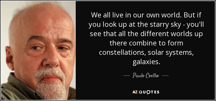 We all live in our own world. But if you look up at the starry sky - you'll see that all the different worlds up there combine to form constellations, solar systems, galaxies. - Paulo Coelho
