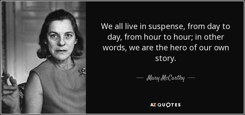 We all live in suspense, from day to day, from hour to hour; in other words, we are the hero of our own story. - Mary McCarthy