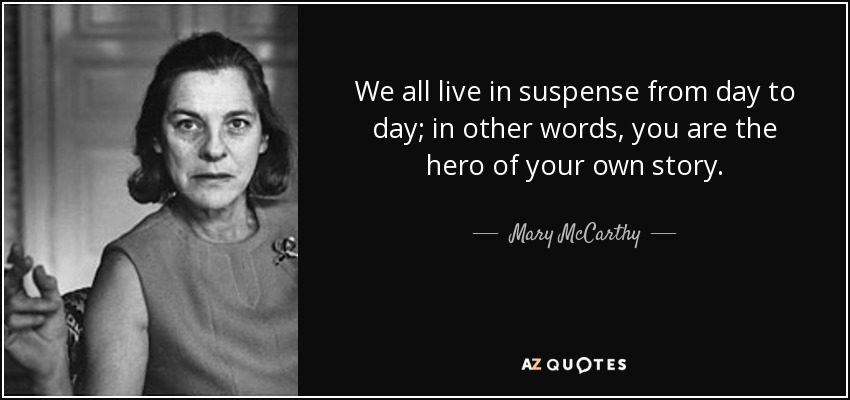We all live in suspense from day to day; in other words, you are the hero of your own story. - Mary McCarthy