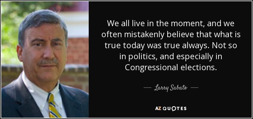 We all live in the moment, and we often mistakenly believe that what is true today was true always. Not so in politics, and especially in Congressional elections. - Larry Sabato