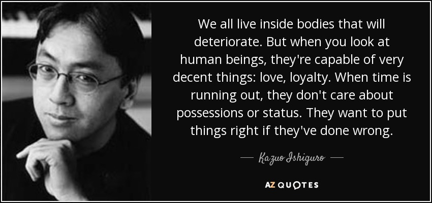 We all live inside bodies that will deteriorate. But when you look at human beings, they're capable of very decent things: love, loyalty. When time is running out, they don't care about possessions or status. They want to put things right if they've done wrong. - Kazuo Ishiguro